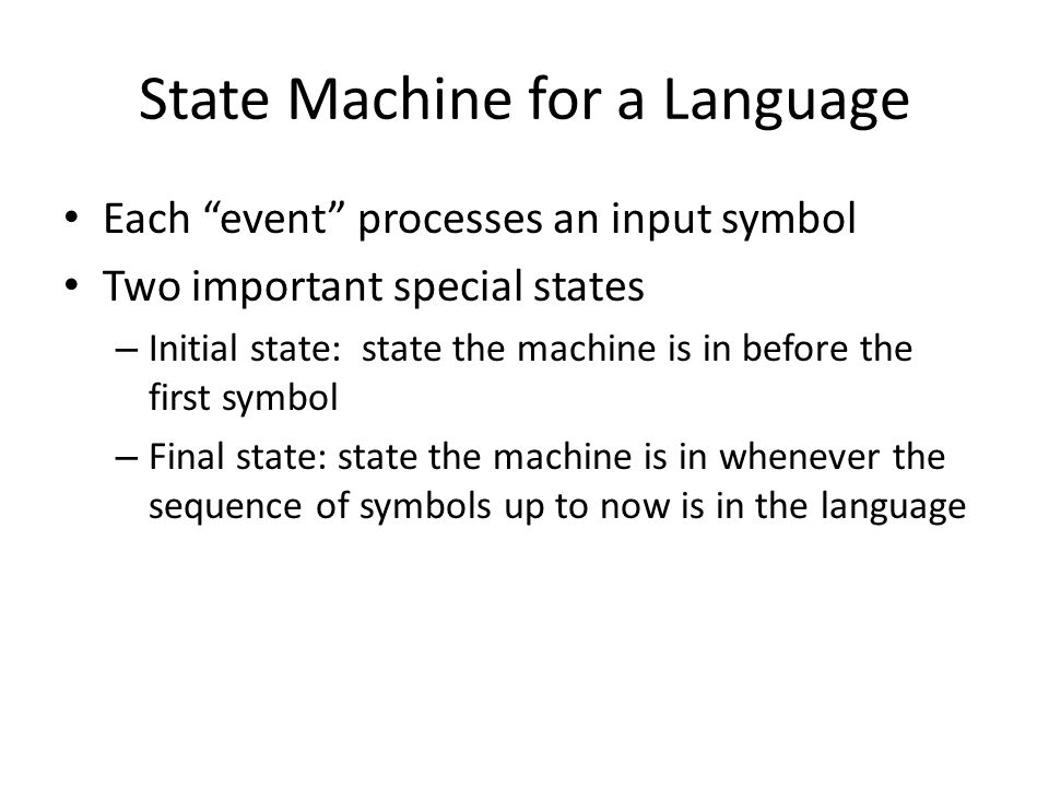 """State Machine for a Language Each """"event"""" processes an input symbol Two important special states – Initial state: state the machine is in before the f"""