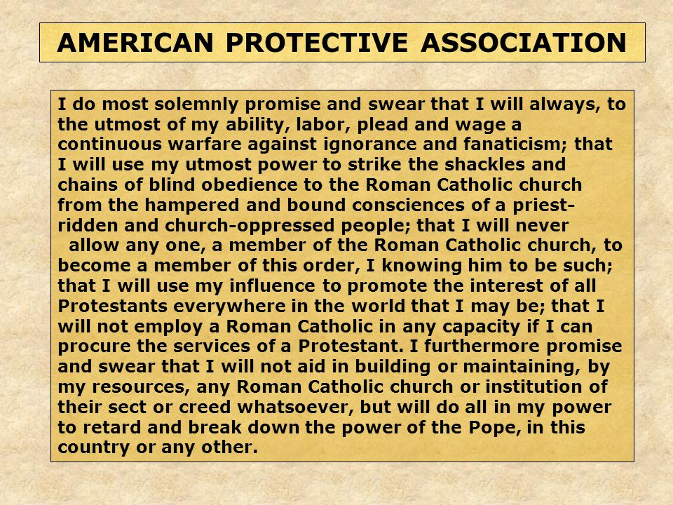 I do most solemnly promise and swear that I will always, to the utmost of my ability, labor, plead and wage a continuous warfare against ignorance and fanaticism; that I will use my utmost power to strike the shackles and chains of blind obedience to the Roman Catholic church from the hampered and bound consciences of a priest- ridden and church-oppressed people; that I will never allow any one, a member of the Roman Catholic church, to become a member of this order, I knowing him to be such; that I will use my influence to promote the interest of all Protestants everywhere in the world that I may be; that I will not employ a Roman Catholic in any capacity if I can procure the services of a Protestant.