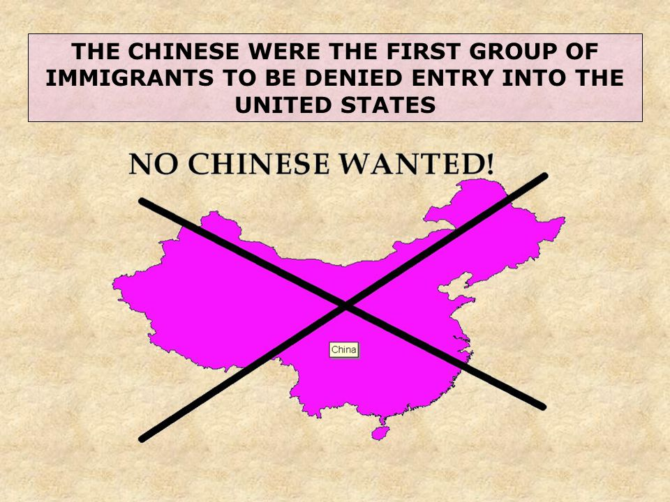 THE CHINESE WERE THE FIRST GROUP OF IMMIGRANTS TO BE DENIED ENTRY INTO THE UNITED STATES