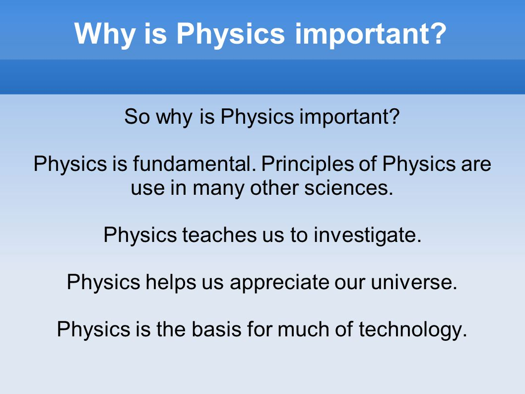 Why is Physics important. So why is Physics important.
