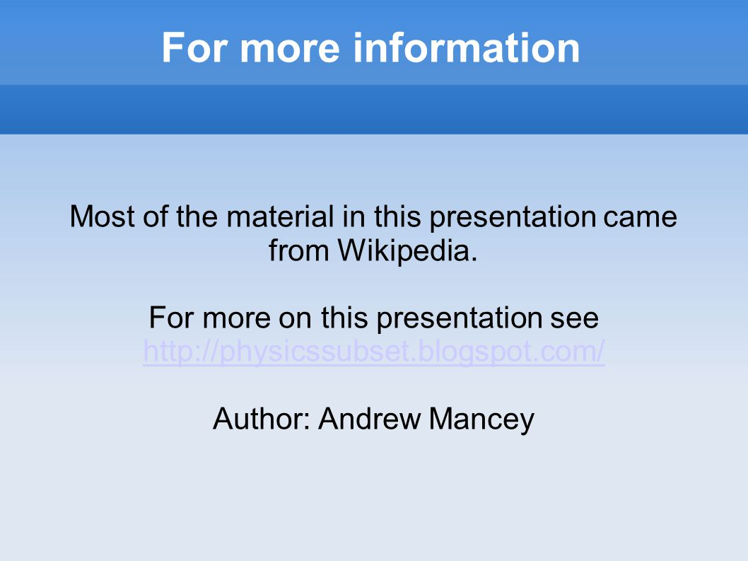 For more information Most of the material in this presentation came from Wikipedia.