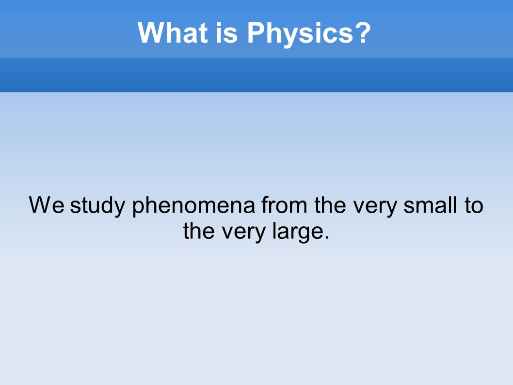 What is Physics We study phenomena from the very small to the very large.