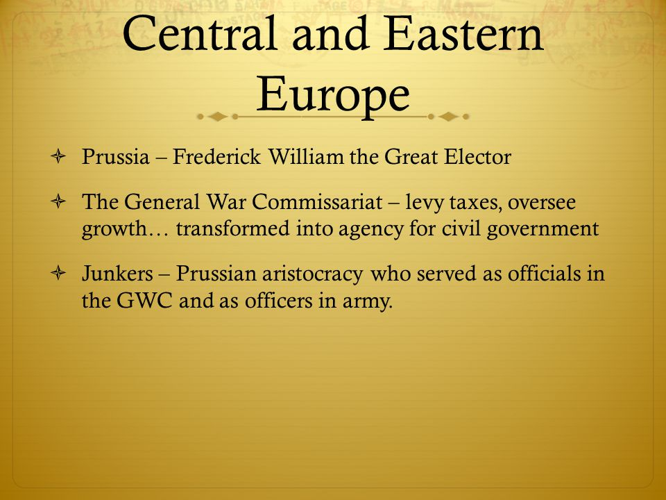 Central and Eastern Europe  Prussia – Frederick William the Great Elector  The General War Commissariat – levy taxes, oversee growth… transformed into agency for civil government  Junkers – Prussian aristocracy who served as officials in the GWC and as officers in army.