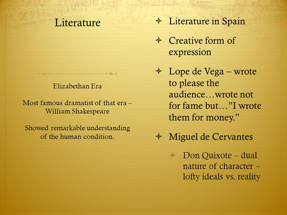 Literature  Literature in Spain  Creative form of expression  Lope de Vega – wrote to please the audience…wrote not for fame but… I wrote them for money.  Miguel de Cervantes  Don Quixote – dual nature of character – lofty ideals vs.