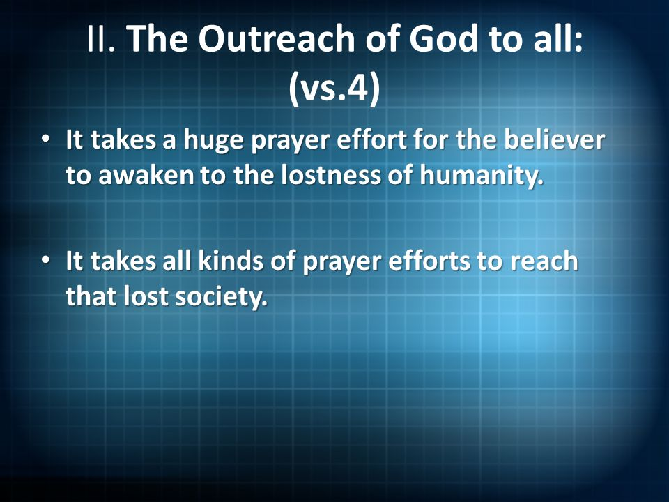 II. The Outreach of God to all: (vs.4) It takes a huge prayer effort for the believer to awaken to the lostness of humanity. It takes a huge prayer ef