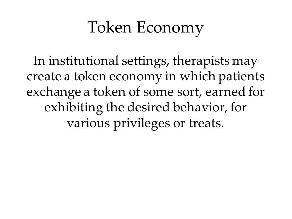 Token Economy In institutional settings, therapists may create a token economy in which patients exchange a token of some sort, earned for exhibiting the desired behavior, for various privileges or treats.