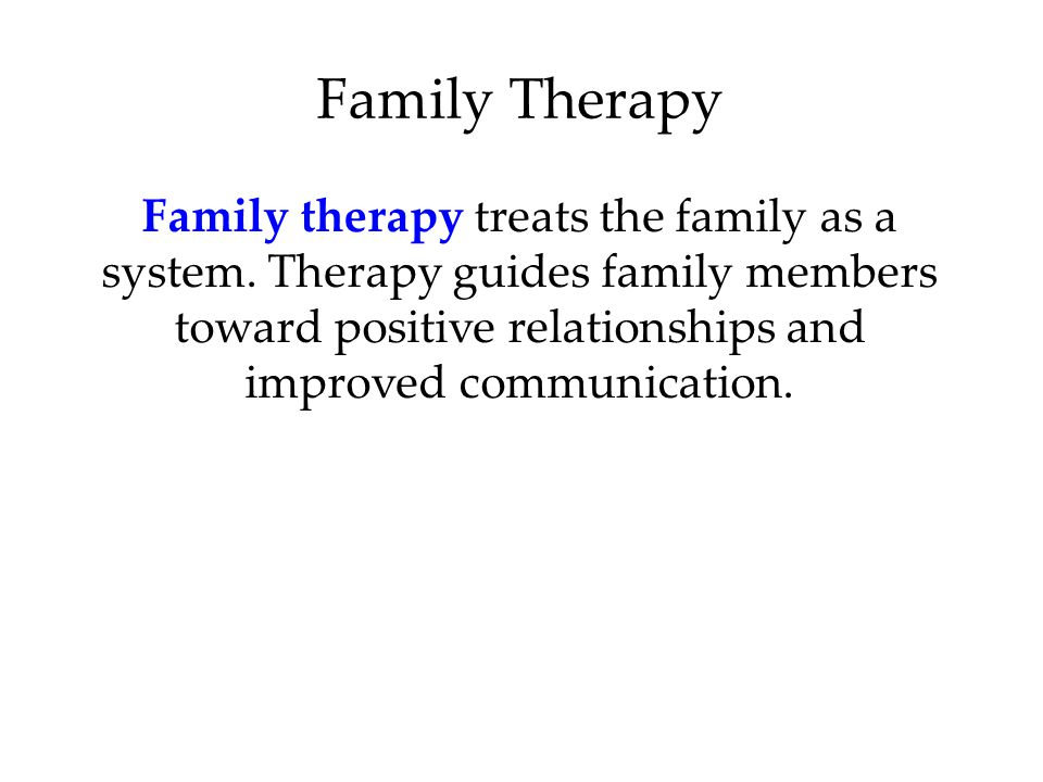 Family Therapy Family therapy treats the family as a system.