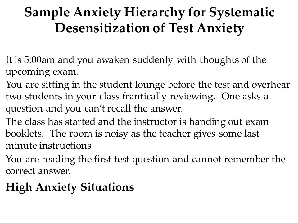 Sample Anxiety Hierarchy for Systematic Desensitization of Test Anxiety High Anxiety Situations It is 5:00am and you awaken suddenly with thoughts of the upcoming exam.