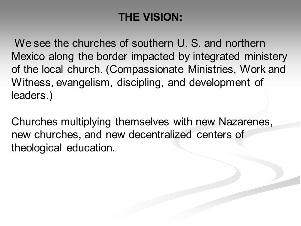 THE VISION: We see the churches of southern U. S. and northern Mexico along the border impacted by integrated ministery of the local church. (Compassi