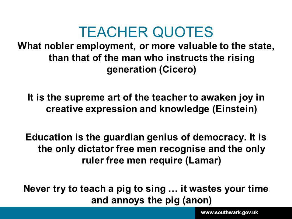 www.southwark.gov.uk TEACHER QUOTES What nobler employment, or more valuable to the state, than that of the man who instructs the rising generation (Cicero) It is the supreme art of the teacher to awaken joy in creative expression and knowledge (Einstein) Education is the guardian genius of democracy.