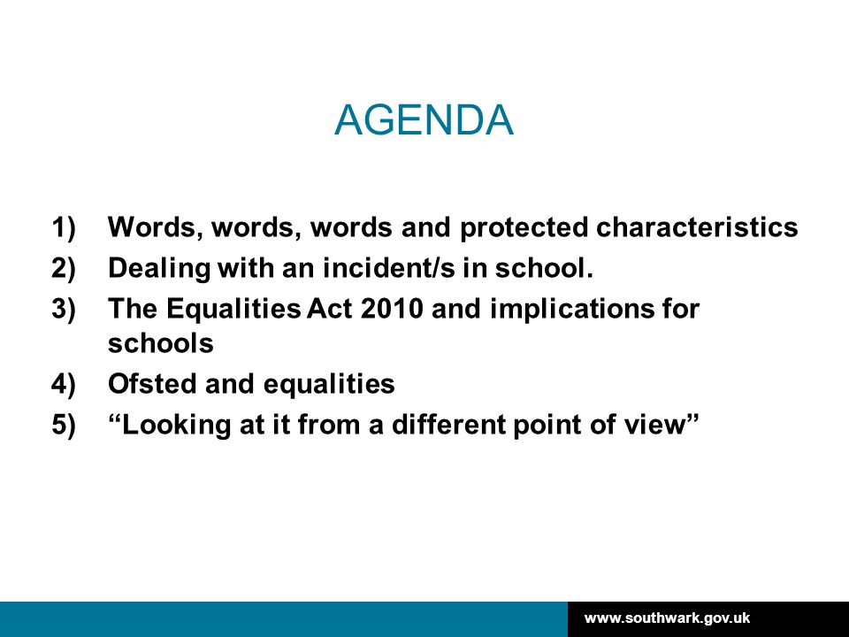 www.southwark.gov.uk AGENDA 1)Words, words, words and protected characteristics 2)Dealing with an incident/s in school.