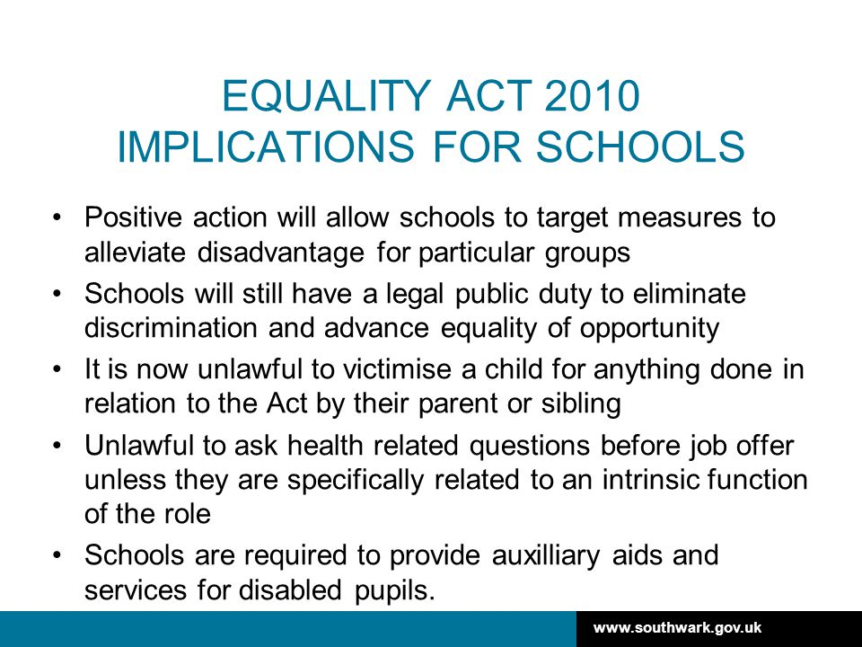 www.southwark.gov.uk EQUALITY ACT 2010 IMPLICATIONS FOR SCHOOLS Positive action will allow schools to target measures to alleviate disadvantage for particular groups Schools will still have a legal public duty to eliminate discrimination and advance equality of opportunity It is now unlawful to victimise a child for anything done in relation to the Act by their parent or sibling Unlawful to ask health related questions before job offer unless they are specifically related to an intrinsic function of the role Schools are required to provide auxilliary aids and services for disabled pupils.