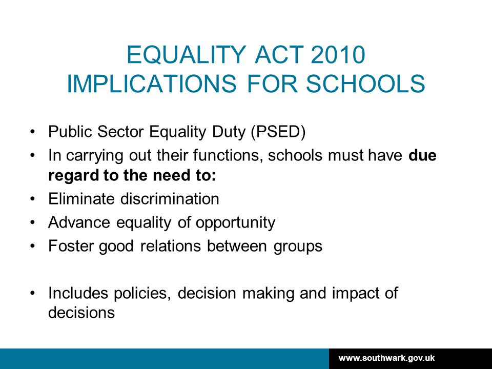 www.southwark.gov.uk EQUALITY ACT 2010 IMPLICATIONS FOR SCHOOLS Public Sector Equality Duty (PSED) In carrying out their functions, schools must have due regard to the need to: Eliminate discrimination Advance equality of opportunity Foster good relations between groups Includes policies, decision making and impact of decisions