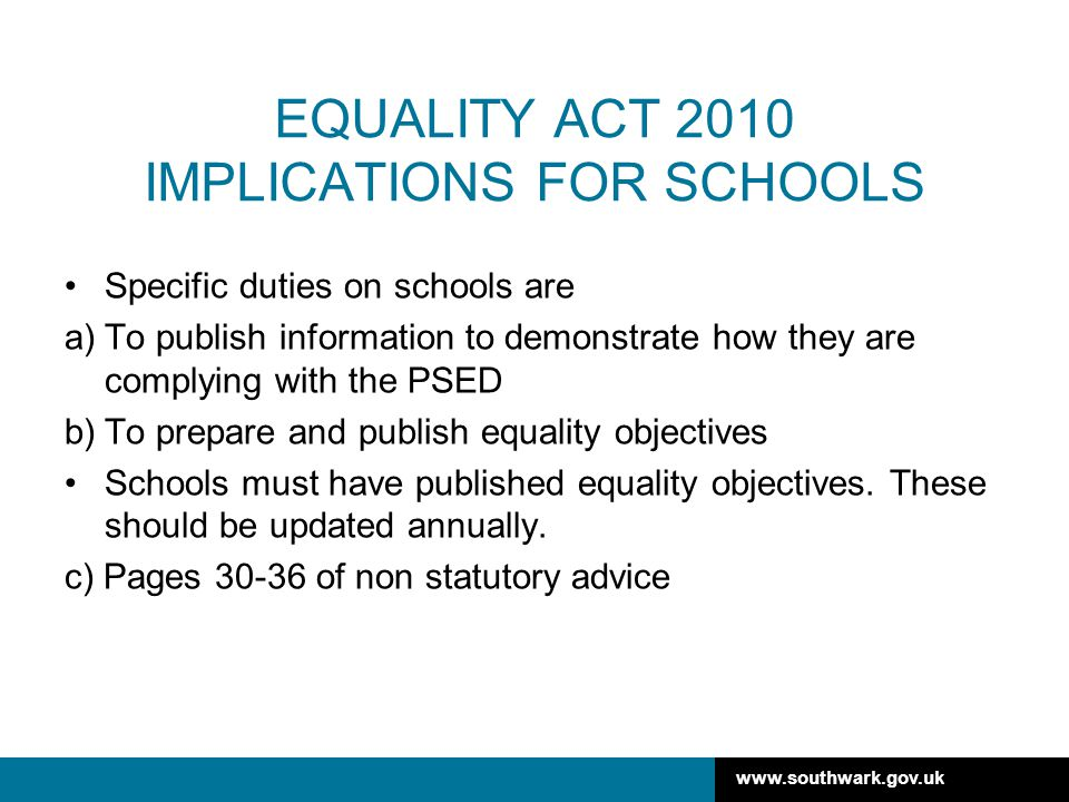 www.southwark.gov.uk EQUALITY ACT 2010 IMPLICATIONS FOR SCHOOLS Specific duties on schools are a)To publish information to demonstrate how they are complying with the PSED b)To prepare and publish equality objectives Schools must have published equality objectives.