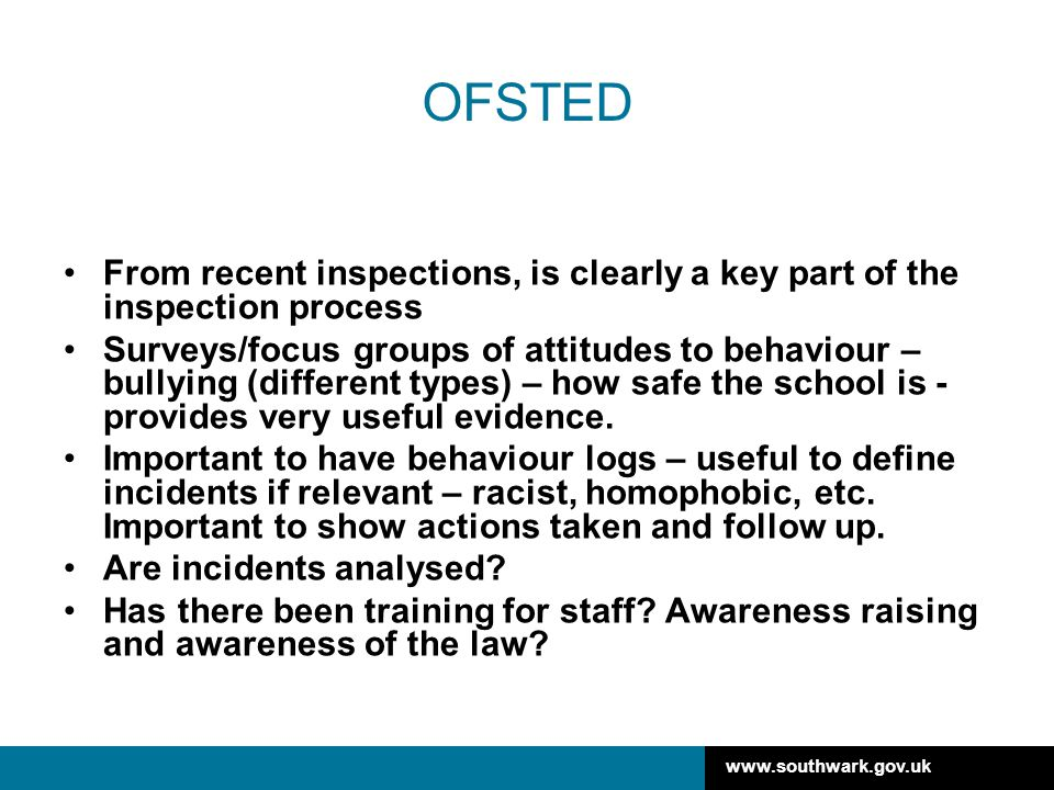 www.southwark.gov.uk OFSTED From recent inspections, is clearly a key part of the inspection process Surveys/focus groups of attitudes to behaviour – bullying (different types) – how safe the school is - provides very useful evidence.