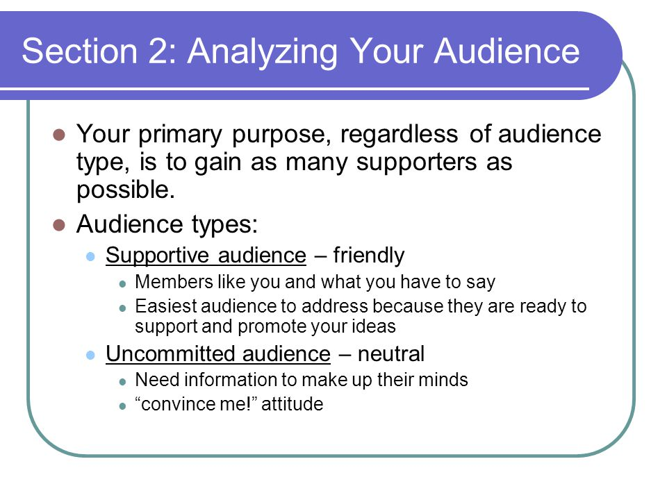 Section 2: Analyzing Your Audience Your primary purpose, regardless of audience type, is to gain as many supporters as possible. Audience types: Suppo