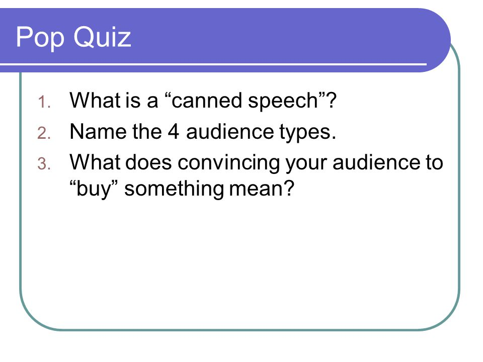 """Pop Quiz 1. What is a """"canned speech""""? 2. Name the 4 audience types. 3. What does convincing your audience to """"buy"""" something mean?"""