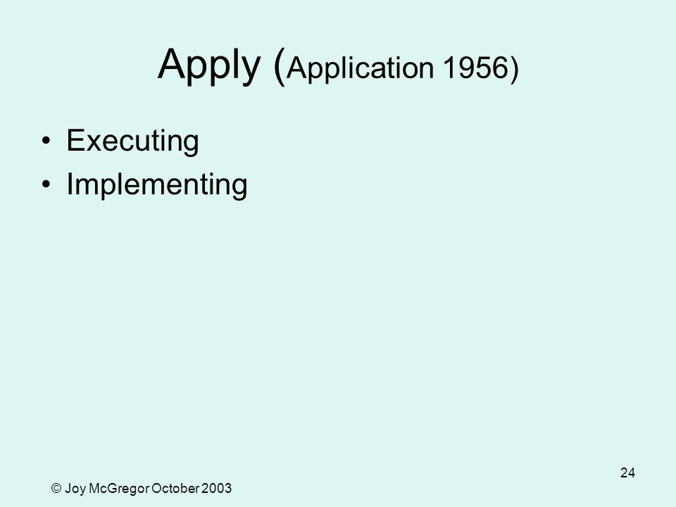 © Joy McGregor October 2003 24 Apply ( Application 1956) Executing Implementing
