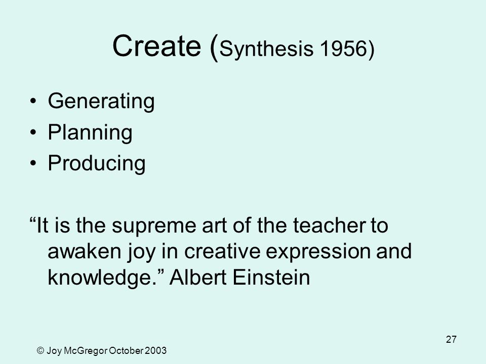 © Joy McGregor October 2003 27 Create ( Synthesis 1956) Generating Planning Producing It is the supreme art of the teacher to awaken joy in creative expression and knowledge. Albert Einstein