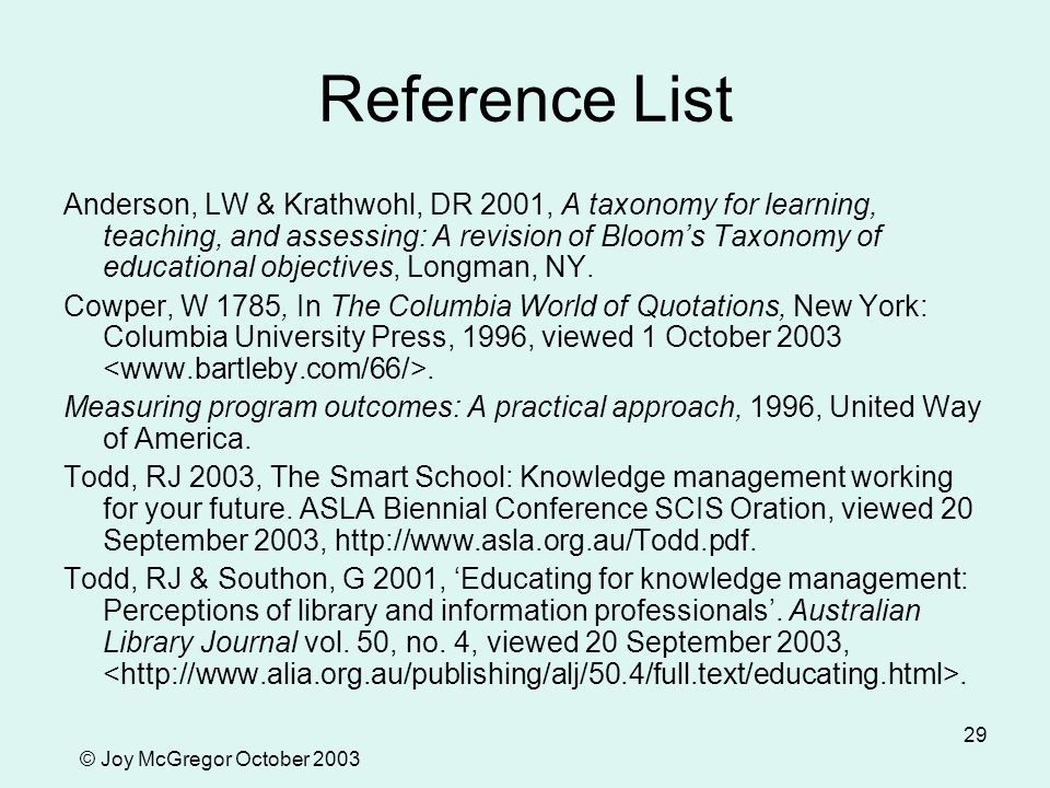 © Joy McGregor October 2003 29 Reference List Anderson, LW & Krathwohl, DR 2001, A taxonomy for learning, teaching, and assessing: A revision of Bloom's Taxonomy of educational objectives, Longman, NY.