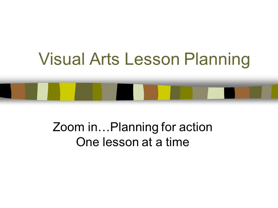 Visual Arts Lesson Planning Zoom in…Planning for action One lesson at a time