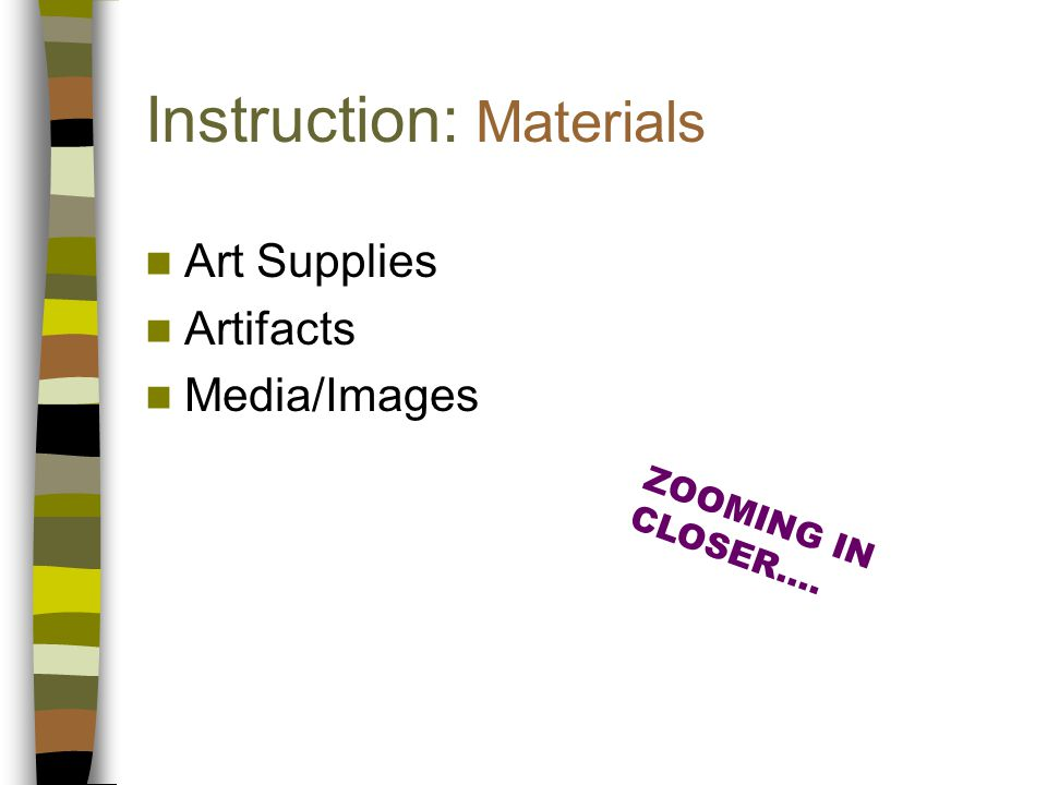 Instruction: Materials Art Supplies Artifacts Media/Images ZOOMING IN CLOSER….