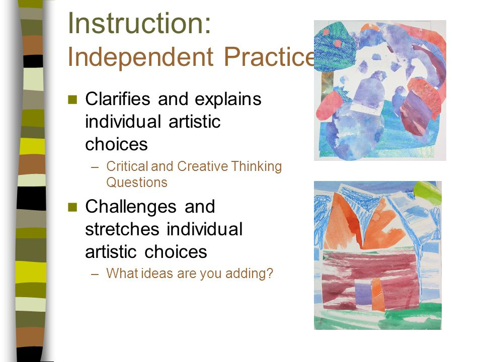 Instruction: Independent Practice Clarifies and explains individual artistic choices –Critical and Creative Thinking Questions Challenges and stretches individual artistic choices –What ideas are you adding?
