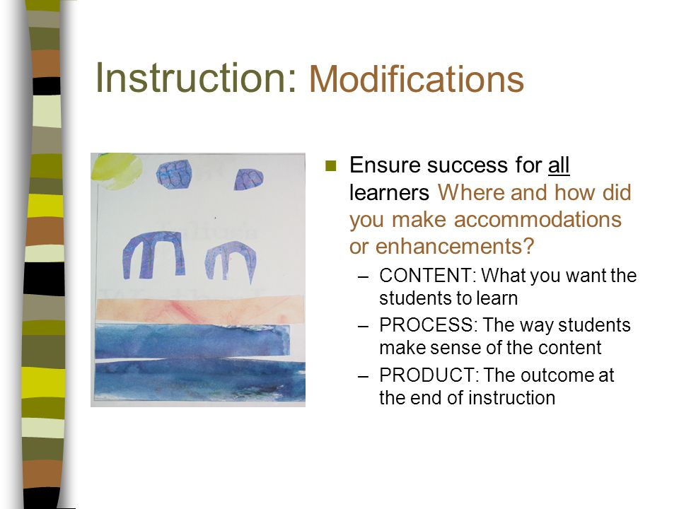 Instruction: Modifications Ensure success for all learners Where and how did you make accommodations or enhancements.
