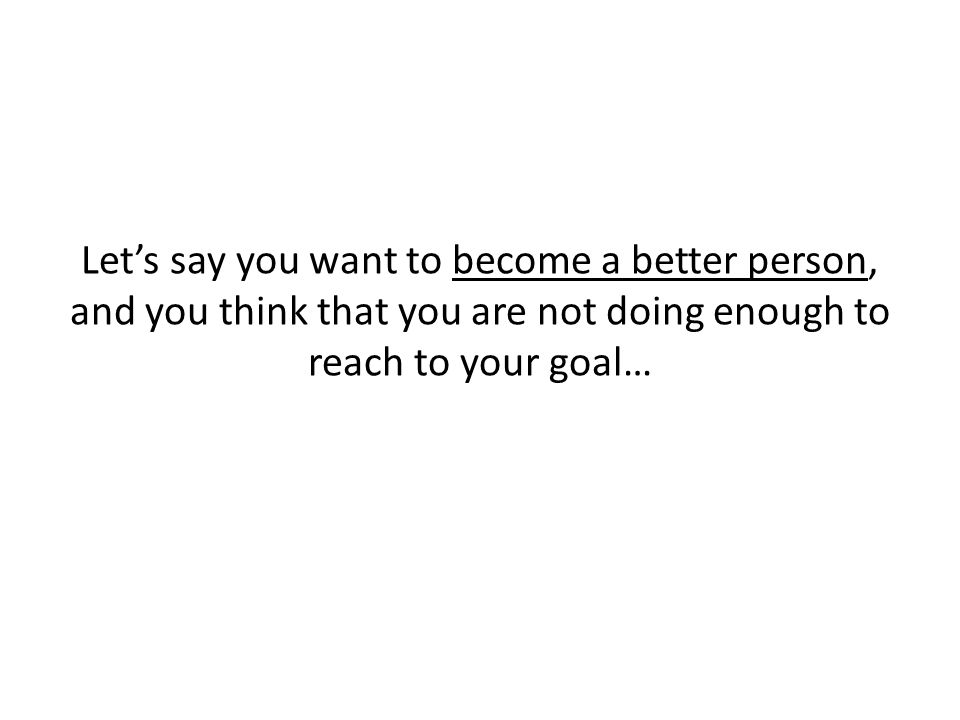 Let's say you want to become a better person, and you think that you are not doing enough to reach to your goal…
