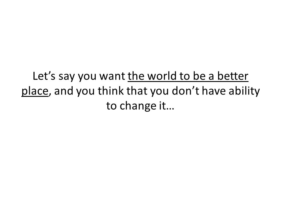 Let's say you want the world to be a better place, and you think that you don't have ability to change it…