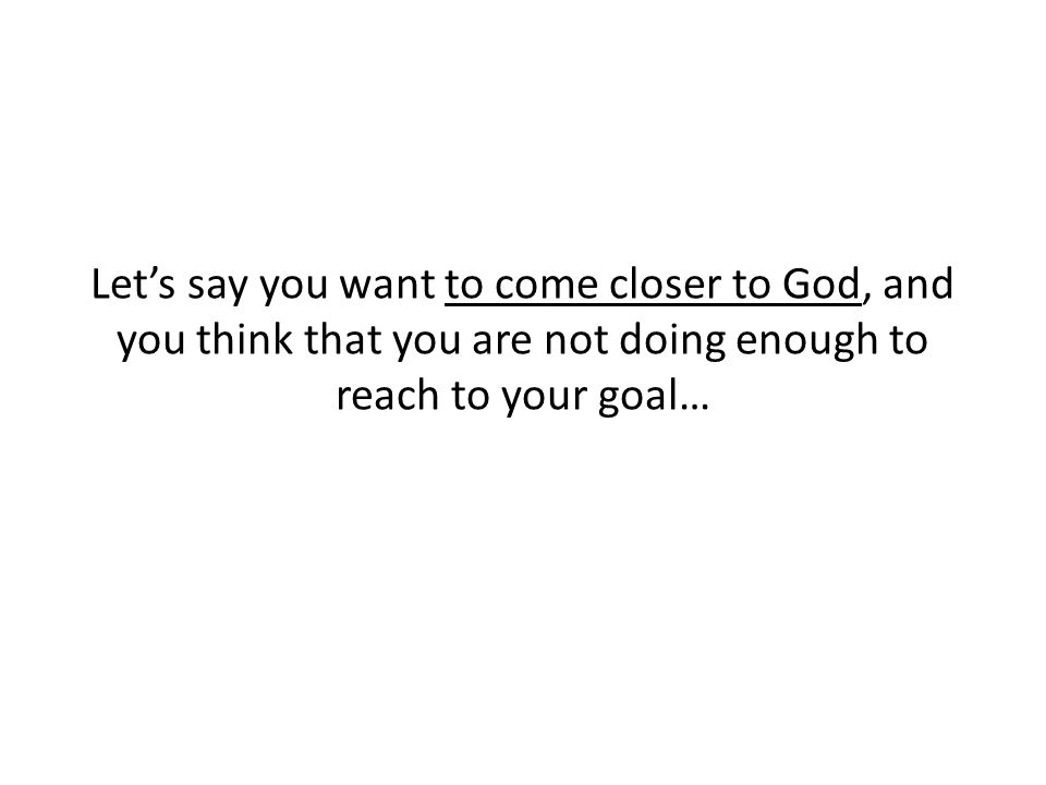 Let's say you want to come closer to God, and you think that you are not doing enough to reach to your goal…