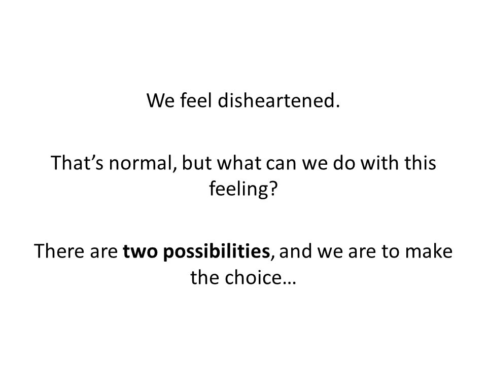 We feel disheartened. That's normal, but what can we do with this feeling? There are two possibilities, and we are to make the choice…