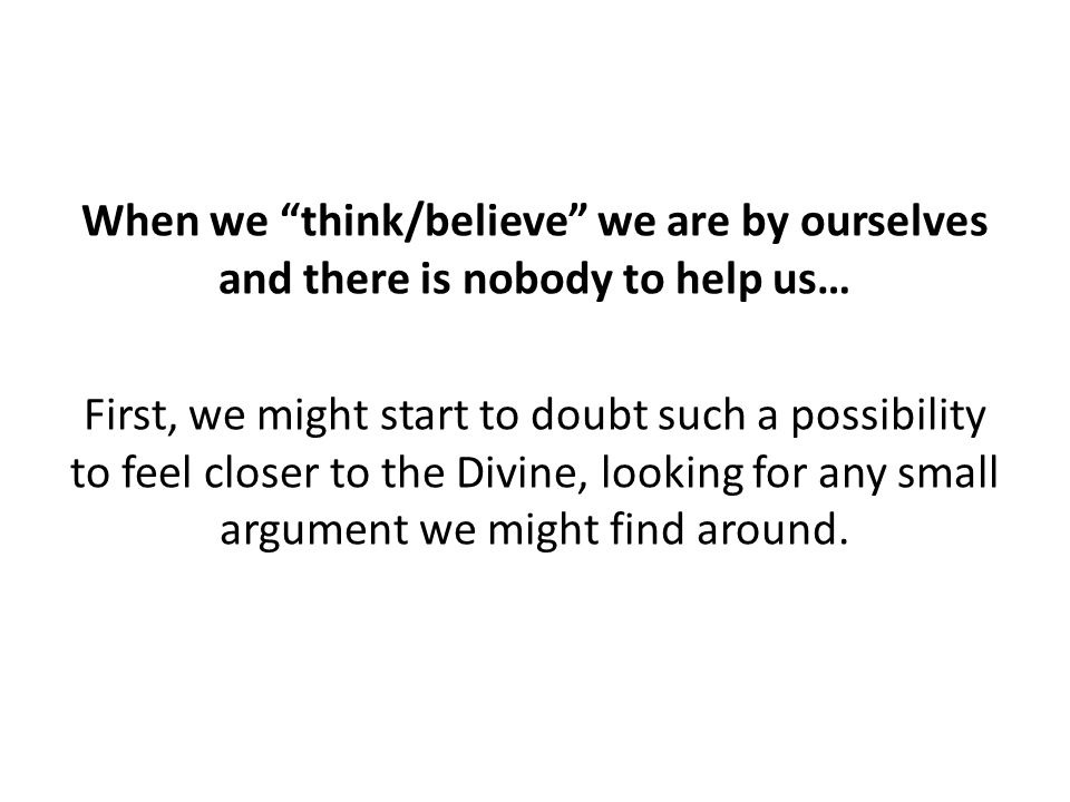 "When we ""think/believe"" we are by ourselves and there is nobody to help us… First, we might start to doubt such a possibility to feel closer to the Di"