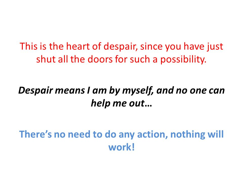 This is the heart of despair, since you have just shut all the doors for such a possibility. Despair means I am by myself, and no one can help me out…