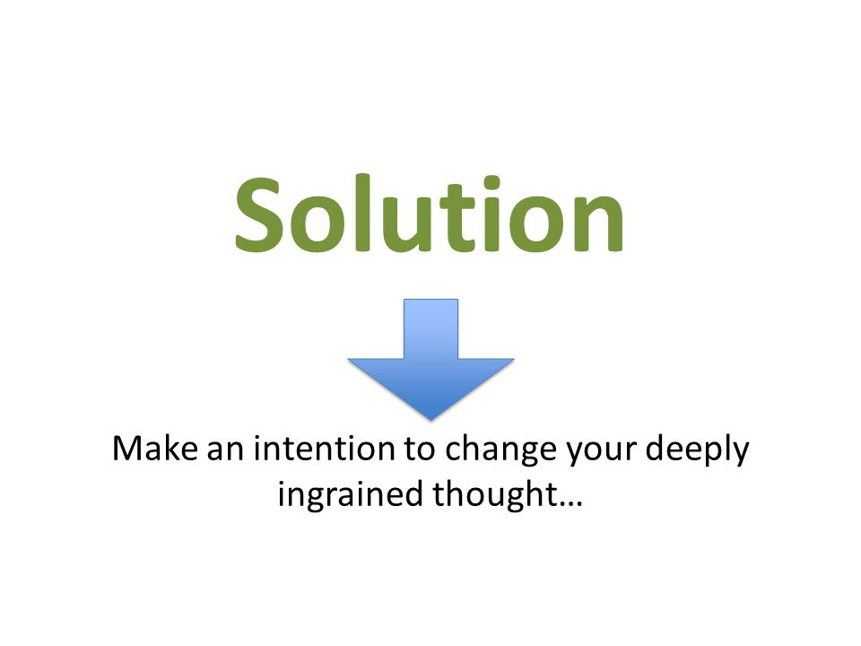 Make an intention to change your deeply ingrained thought… Solution