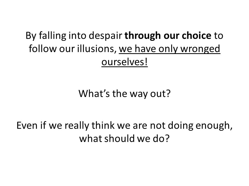 By falling into despair through our choice to follow our illusions, we have only wronged ourselves! What's the way out? Even if we really think we are