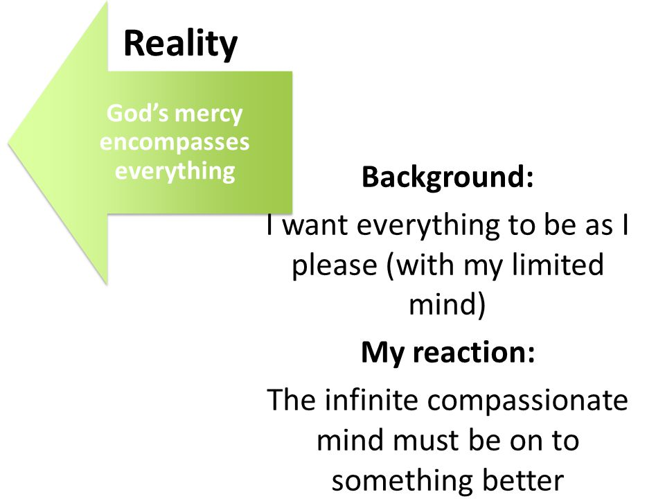 God's mercy encompasses everything Reality Background: I want everything to be as I please (with my limited mind) My reaction: The infinite compassion