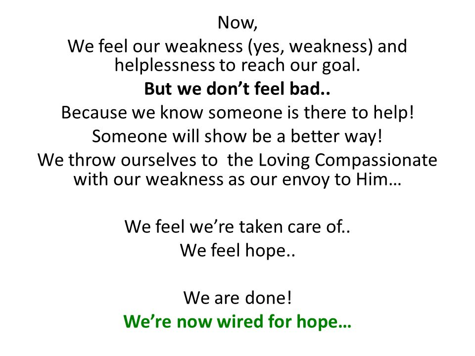 Now, We feel our weakness (yes, weakness) and helplessness to reach our goal. But we don't feel bad.. Because we know someone is there to help! Someon