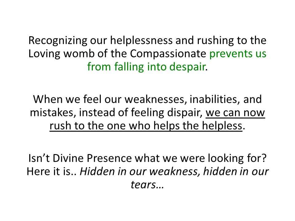 Recognizing our helplessness and rushing to the Loving womb of the Compassionate prevents us from falling into despair. When we feel our weaknesses, i