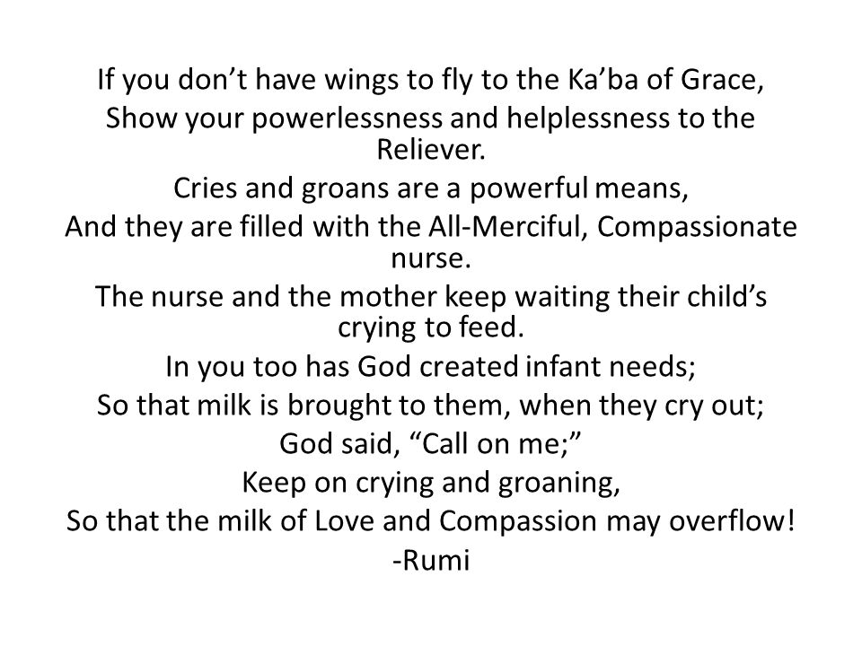 If you don't have wings to fly to the Ka'ba of Grace, Show your powerlessness and helplessness to the Reliever. Cries and groans are a powerful means,