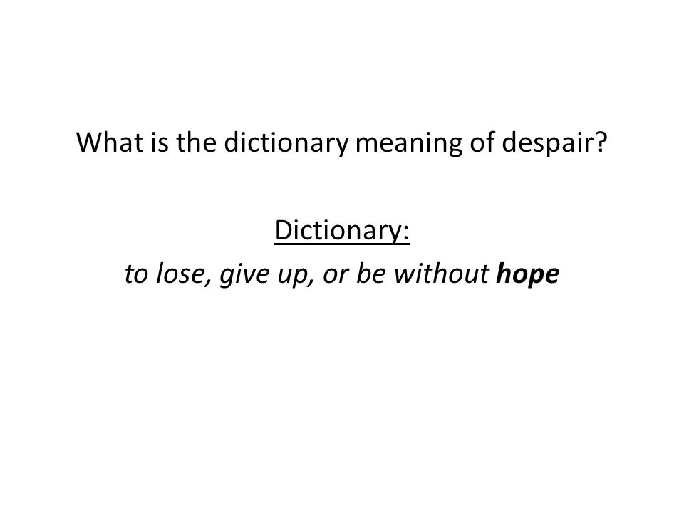 What is the dictionary meaning of despair? Dictionary: to lose, give up, or be without hope