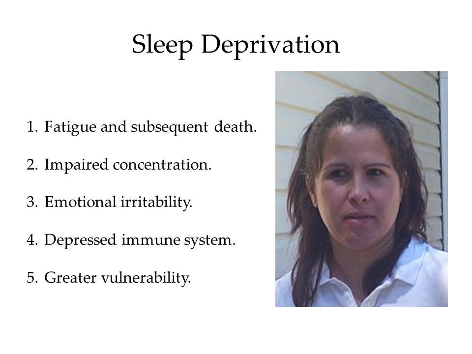 Sleep Deprivation 1.Fatigue and subsequent death. 2.Impaired concentration.