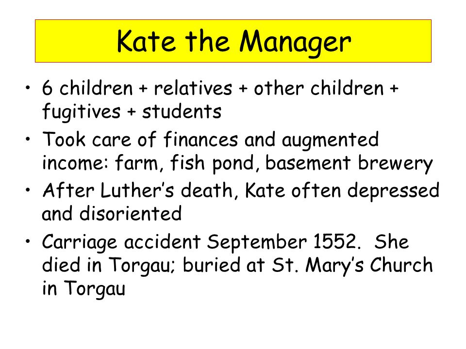 Kate the Manager 6 children + relatives + other children + fugitives + students Took care of finances and augmented income: farm, fish pond, basement brewery After Luther's death, Kate often depressed and disoriented Carriage accident September 1552.
