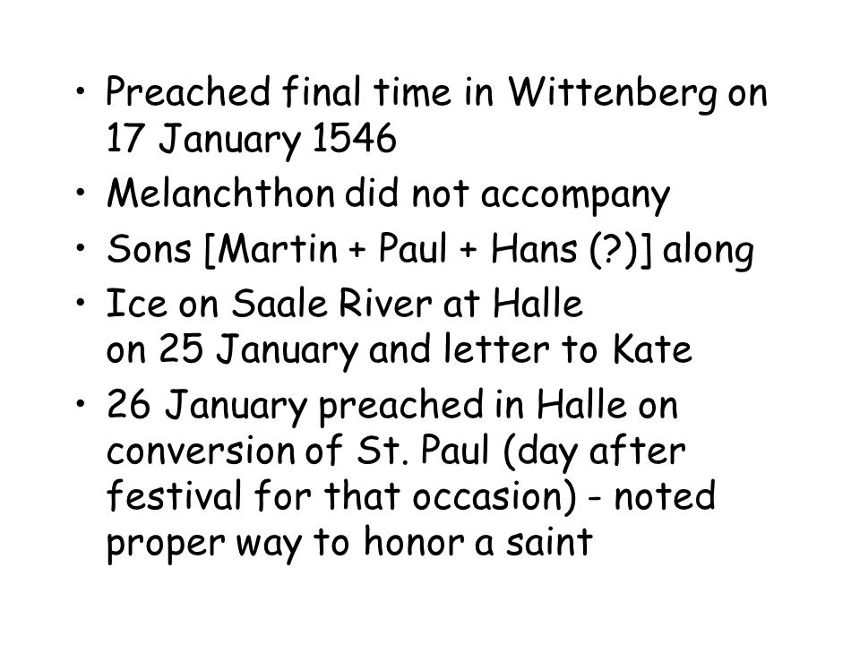 Preached final time in Wittenberg on 17 January 1546 Melanchthon did not accompany Sons [Martin + Paul + Hans ( )] along Ice on Saale River at Halle on 25 January and letter to Kate 26 January preached in Halle on conversion of St.