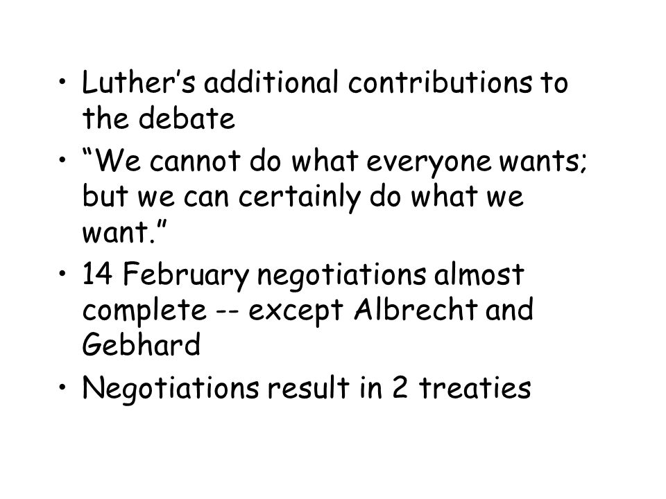 Luther's additional contributions to the debate We cannot do what everyone wants; but we can certainly do what we want. 14 February negotiations almost complete -- except Albrecht and Gebhard Negotiations result in 2 treaties