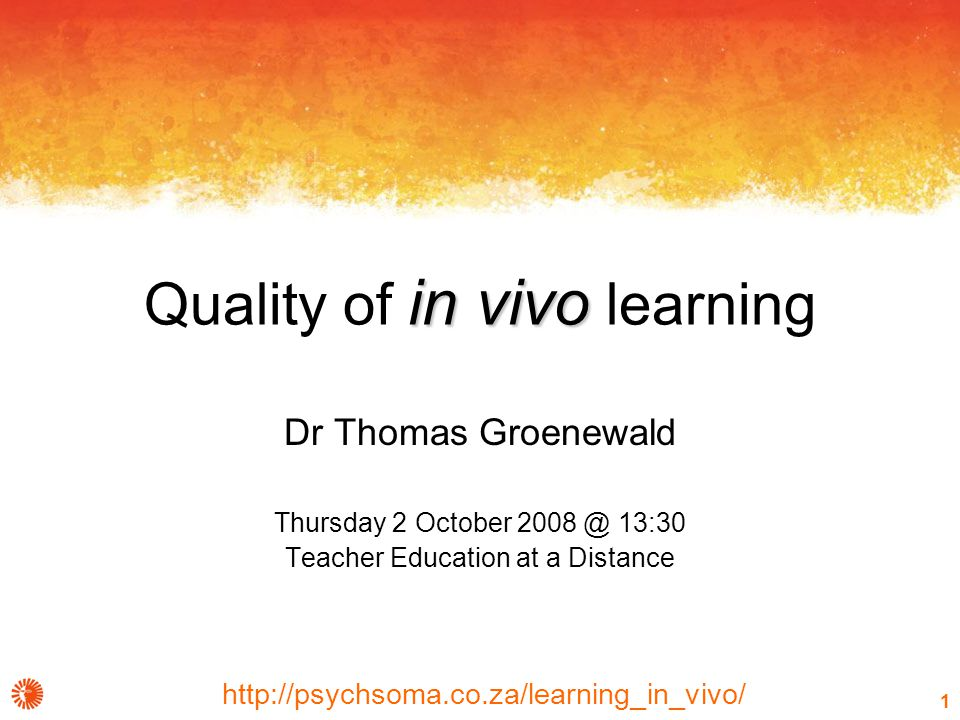 http://psychsoma.co.za/learning_in_vivo/ 1 in vivo Quality of in vivo learning Dr Thomas Groenewald Thursday 2 October 2008 @ 13:30 Teacher Education at a Distance