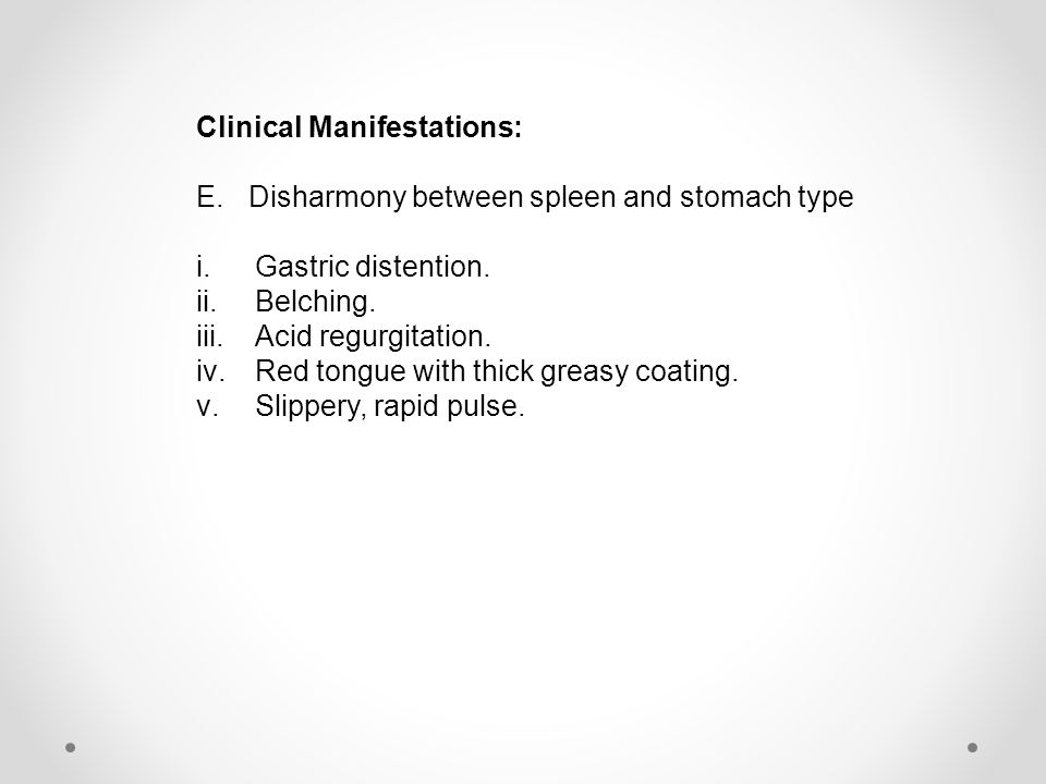 Clinical Manifestations: E.Disharmony between spleen and stomach type i.Gastric distention. ii.Belching. iii.Acid regurgitation. iv.Red tongue with th