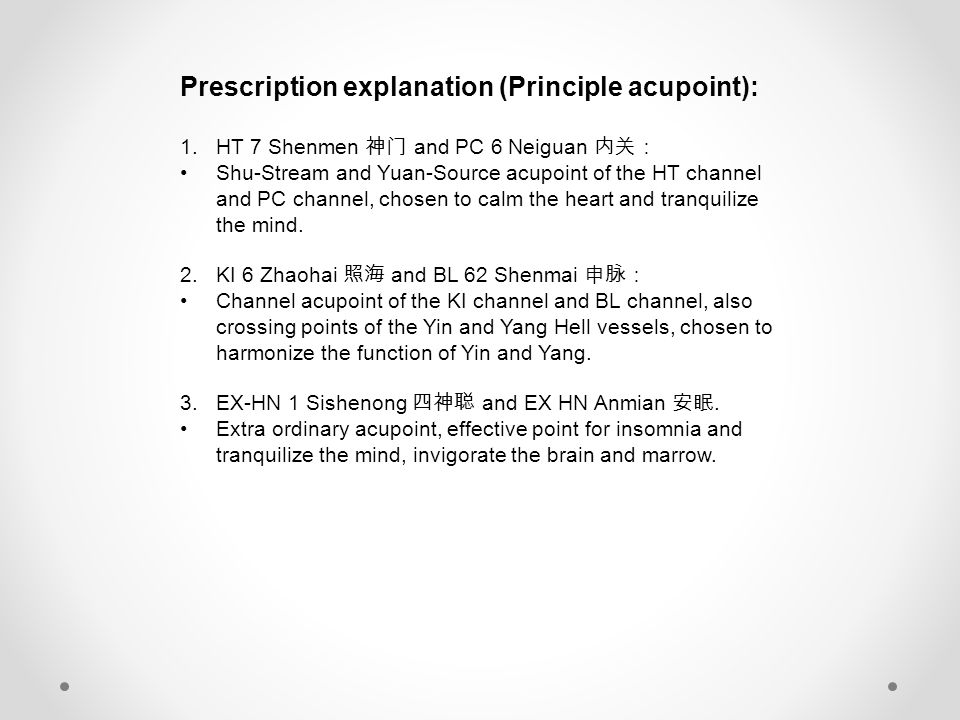 Prescription explanation (Principle acupoint): 1.HT 7 Shenmen 神门 and PC 6 Neiguan 内关: Shu-Stream and Yuan-Source acupoint of the HT channel and PC channel, chosen to calm the heart and tranquilize the mind.