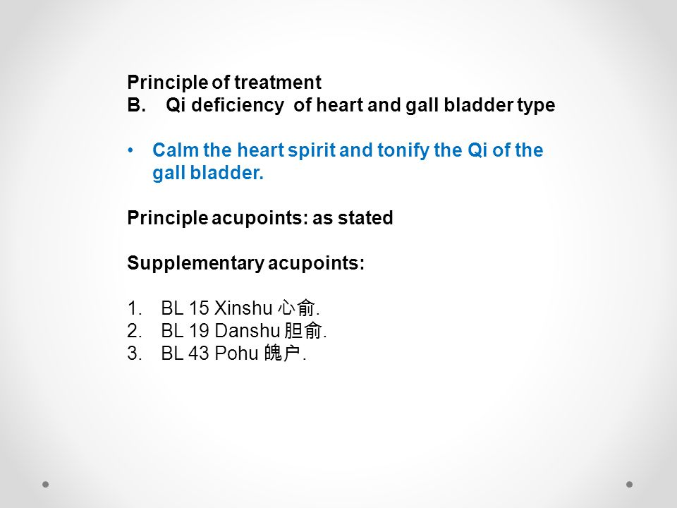 Principle of treatment B. Qi deficiency of heart and gall bladder type Calm the heart spirit and tonify the Qi of the gall bladder. Principle acupoint