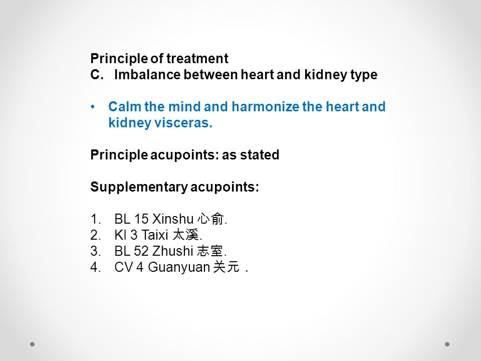 Principle of treatment C.Imbalance between heart and kidney type Calm the mind and harmonize the heart and kidney visceras. Principle acupoints: as st